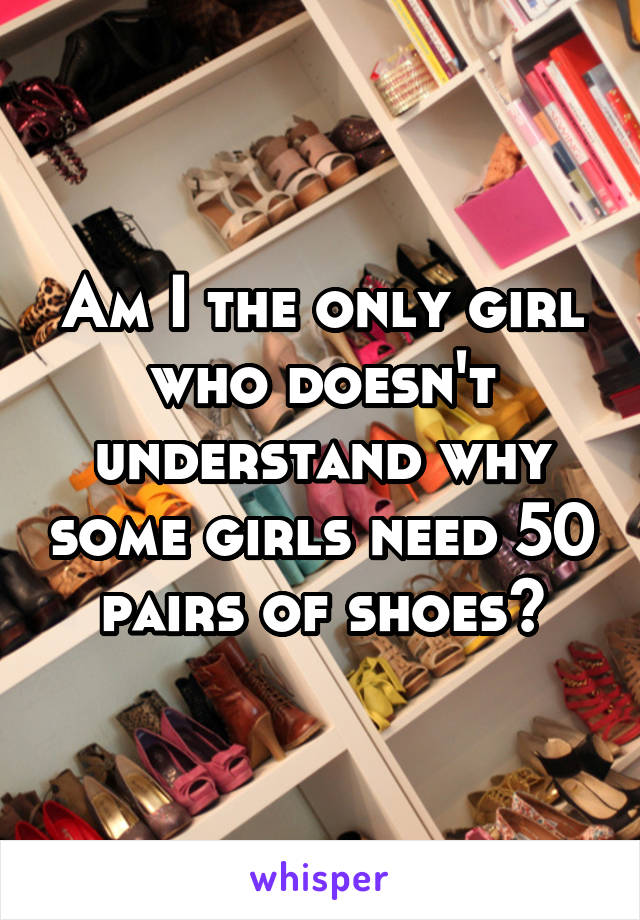 Am I the only girl who doesn't understand why some girls need 50 pairs of shoes?