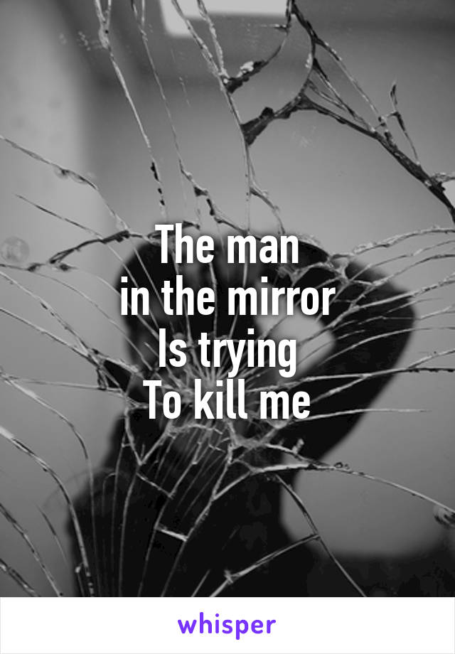 The man  in the mirror  Is trying To kill me