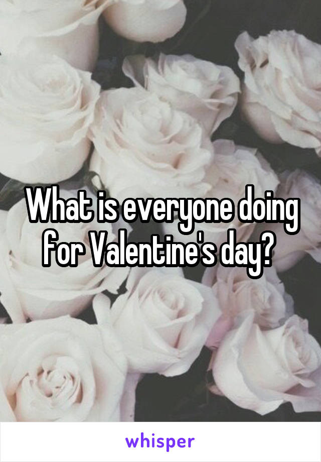 What is everyone doing for Valentine's day?