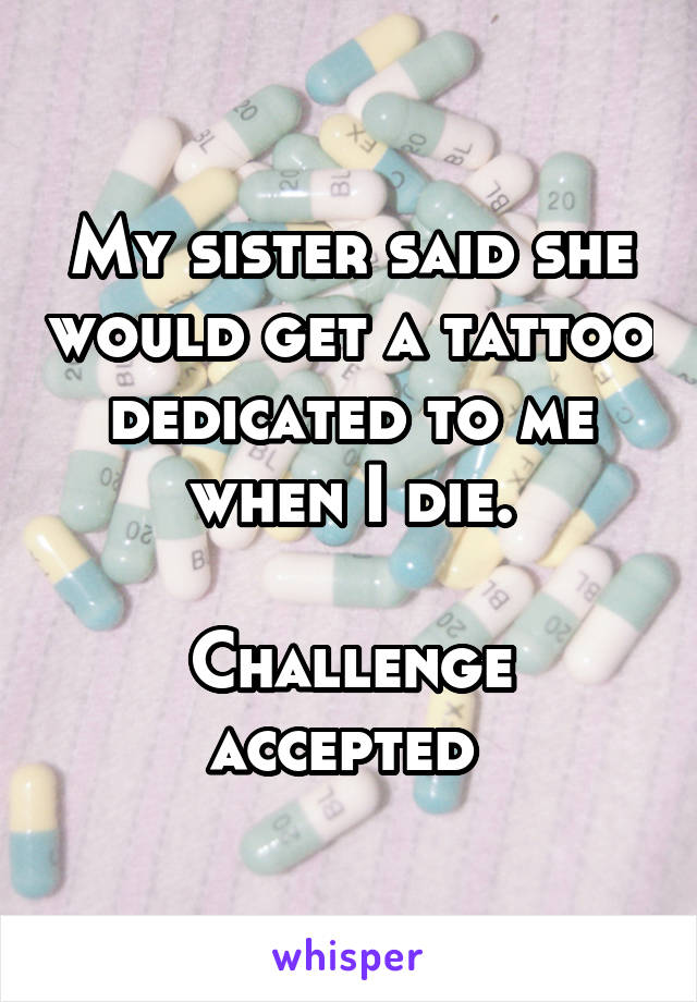 My sister said she would get a tattoo dedicated to me when I die.   Challenge accepted