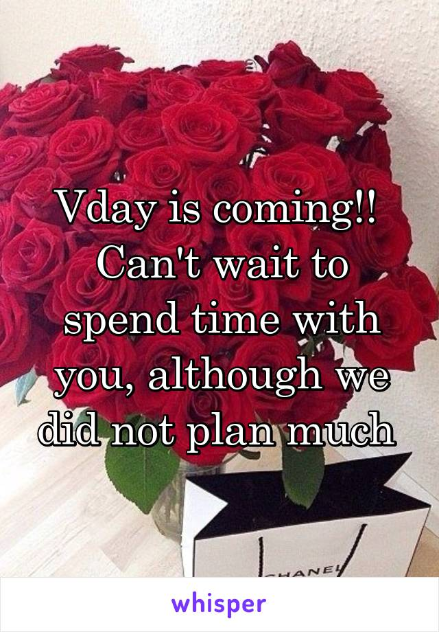 Vday is coming!!  Can't wait to spend time with you, although we did not plan much