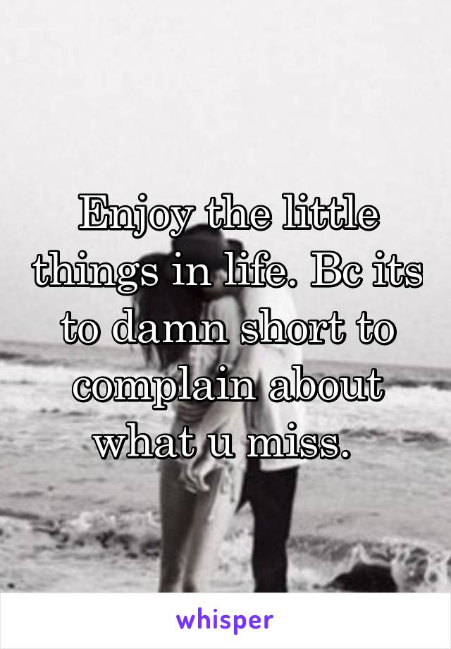 Enjoy the little things in life. Bc its to damn short to complain about what u miss.