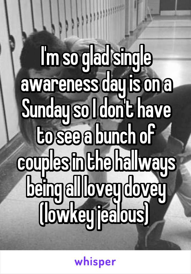 I'm so glad single awareness day is on a Sunday so I don't have to see a bunch of couples in the hallways being all lovey dovey (lowkey jealous)