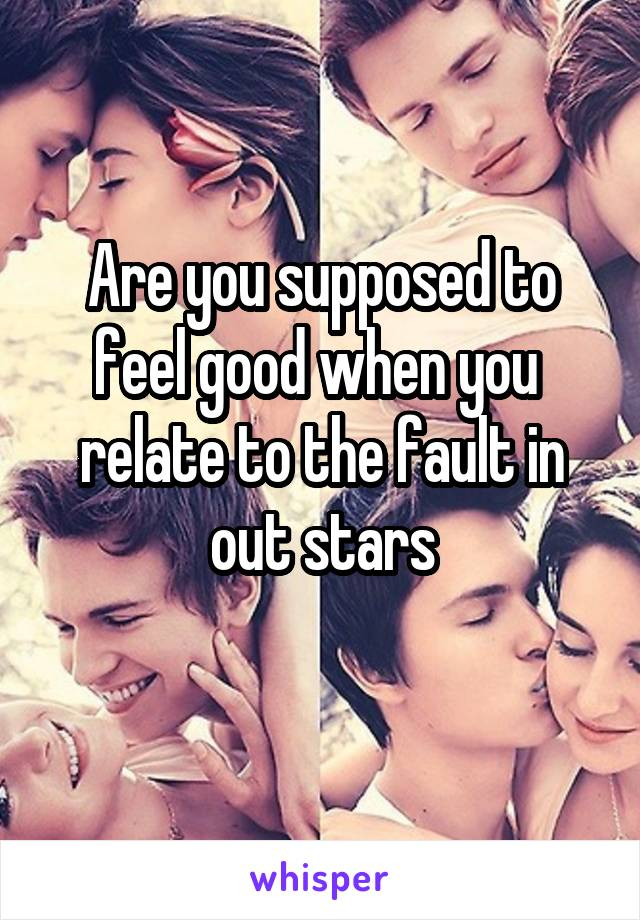 Are you supposed to feel good when you  relate to the fault in out stars