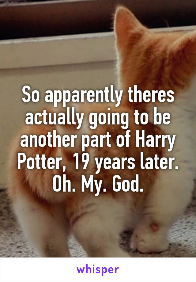 So apparently theres actually going to be another part of Harry Potter, 19 years later. Oh. My. God.
