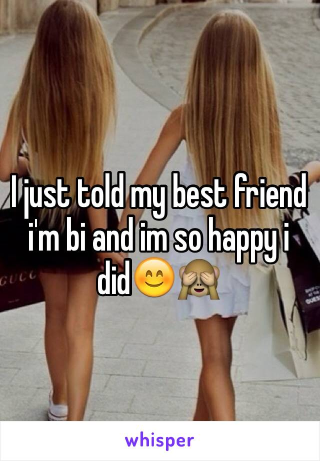 I just told my best friend i'm bi and im so happy i did😊🙈