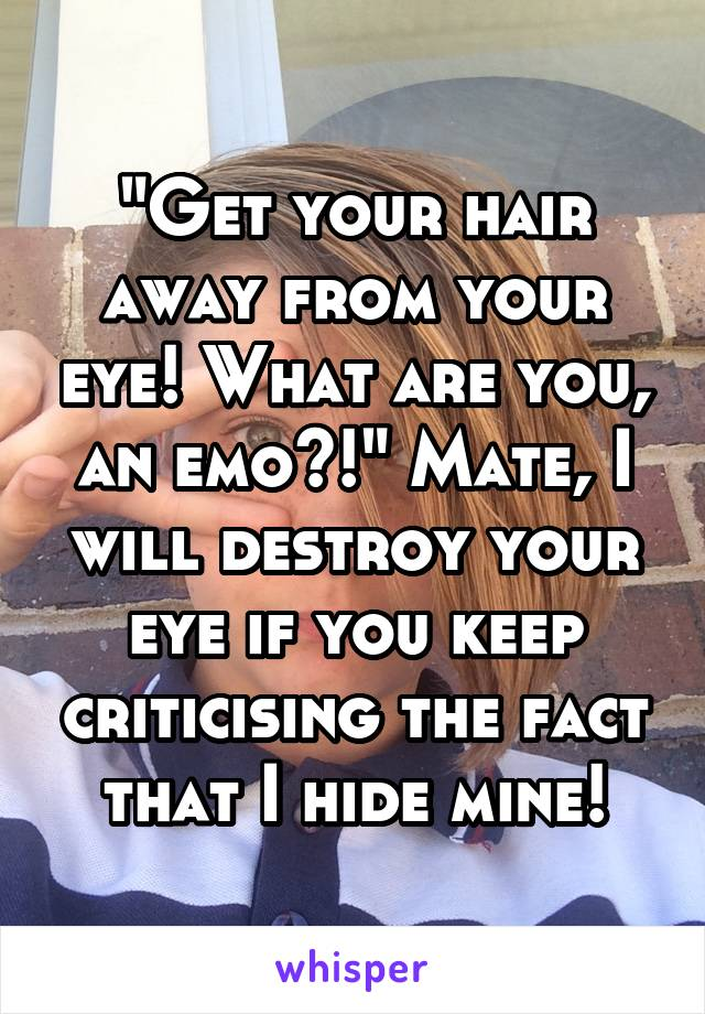 """""""Get your hair away from your eye! What are you, an emo?!"""" Mate, I will destroy your eye if you keep criticising the fact that I hide mine!"""