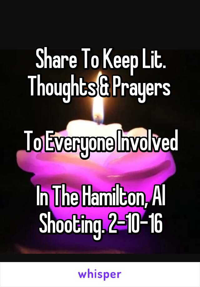 Share To Keep Lit. Thoughts & Prayers   To Everyone Involved  In The Hamilton, Al Shooting. 2-10-16