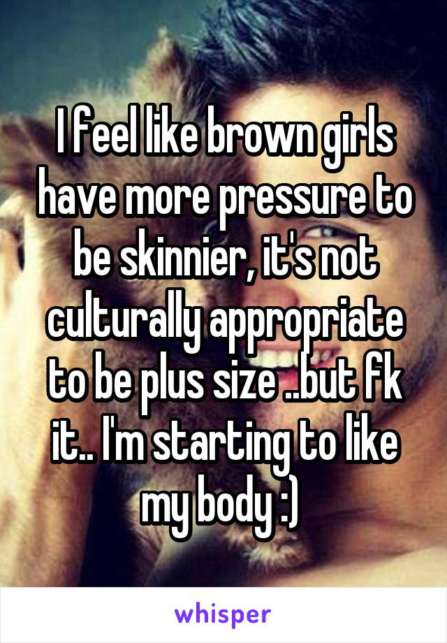 I feel like brown girls have more pressure to be skinnier, it's not culturally appropriate to be plus size ..but fk it.. I'm starting to like my body :)