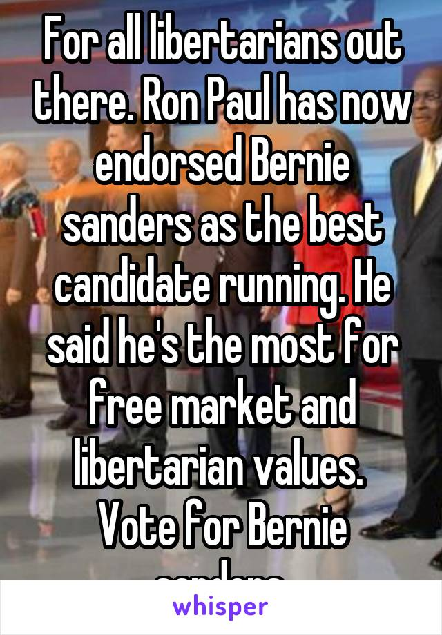 For all libertarians out there. Ron Paul has now endorsed Bernie sanders as the best candidate running. He said he's the most for free market and libertarian values.  Vote for Bernie sanders