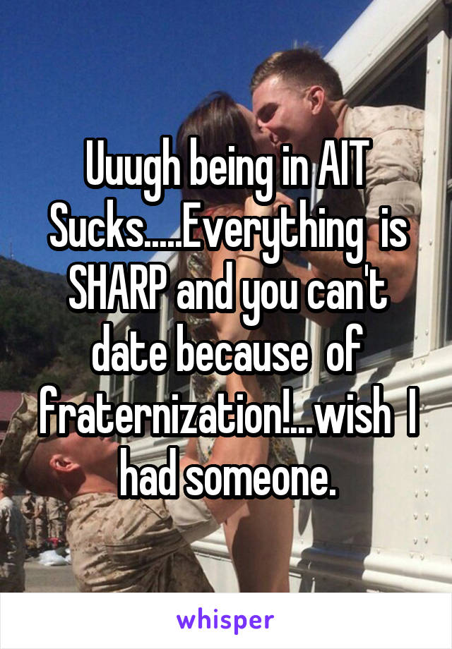 Uuugh being in AIT Sucks.....Everything  is SHARP and you can't date because  of fraternization!...wish  I had someone.