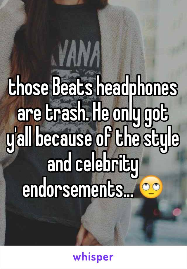 those Beats headphones are trash. He only got y'all because of the style and celebrity endorsements... 🙄
