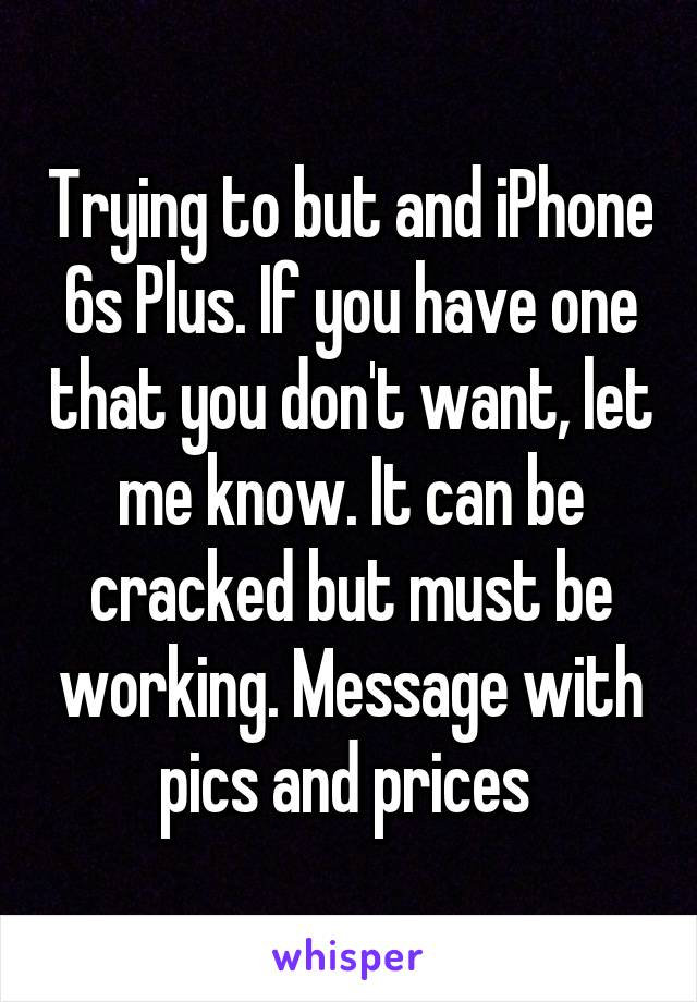 Trying to but and iPhone 6s Plus. If you have one that you don't want, let me know. It can be cracked but must be working. Message with pics and prices
