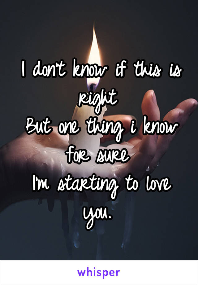 I don't know if this is right  But one thing i know for sure  I'm starting to love you.