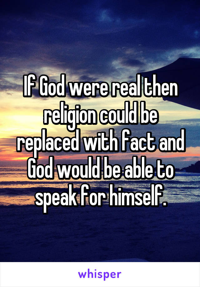 If God were real then religion could be replaced with fact and God would be able to speak for himself.