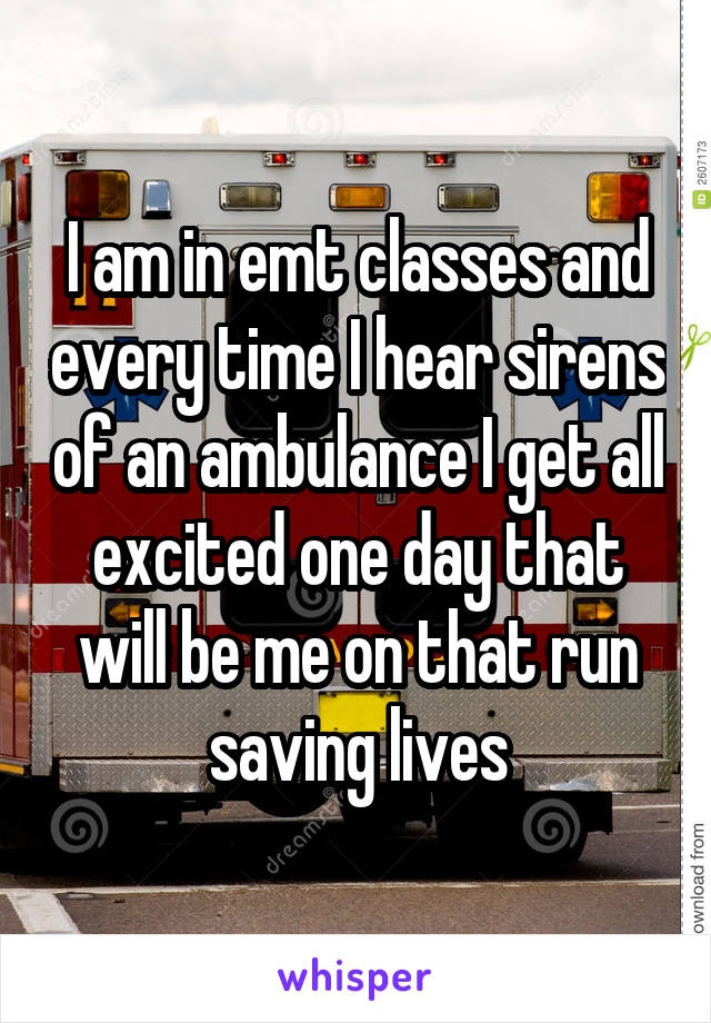 I am in emt classes and every time I hear sirens of an ambulance I get all excited one day that will be me on that run saving lives