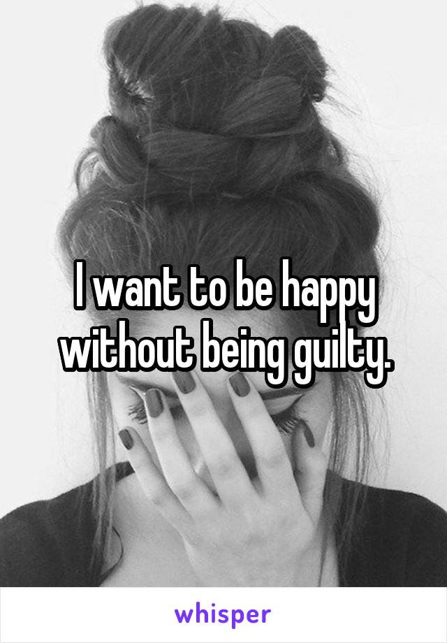 I want to be happy without being guilty.