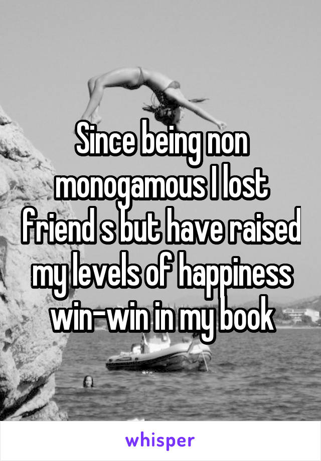Since being non monogamous I lost friend s but have raised my levels of happiness win-win in my book