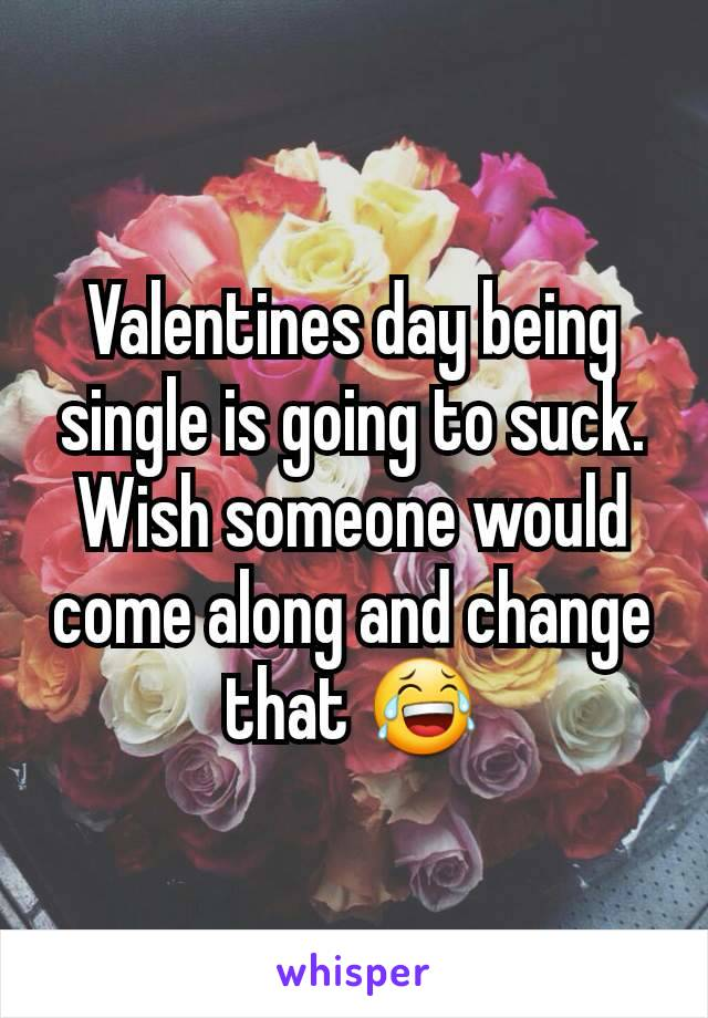 Valentines day being single is going to suck. Wish someone would come along and change that 😂