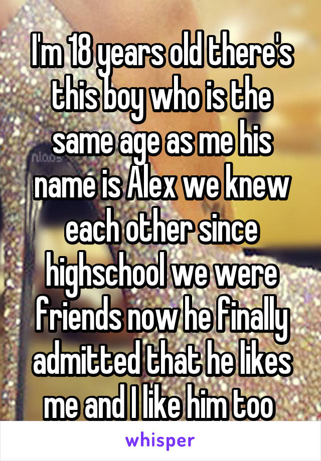 I'm 18 years old there's this boy who is the same age as me his name is Alex we knew each other since highschool we were friends now he finally admitted that he likes me and I like him too