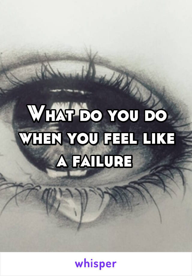 What do you do when you feel like a failure