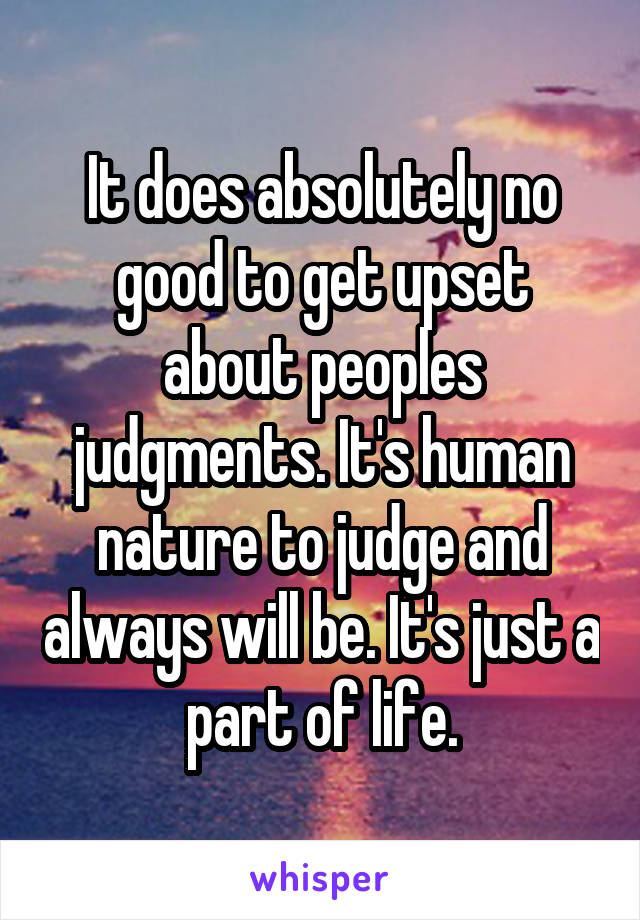 It does absolutely no good to get upset about peoples judgments. It's human nature to judge and always will be. It's just a part of life.