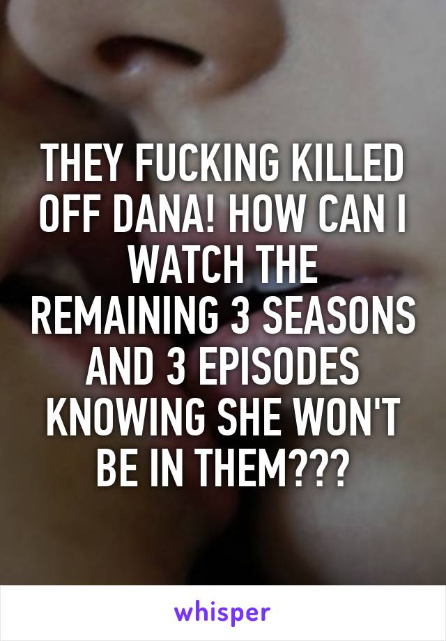 THEY FUCKING KILLED OFF DANA! HOW CAN I WATCH THE REMAINING 3 SEASONS AND 3 EPISODES KNOWING SHE WON'T BE IN THEM???