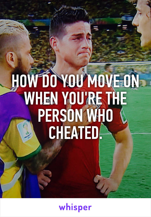 HOW DO YOU MOVE ON WHEN YOU'RE THE PERSON WHO CHEATED.