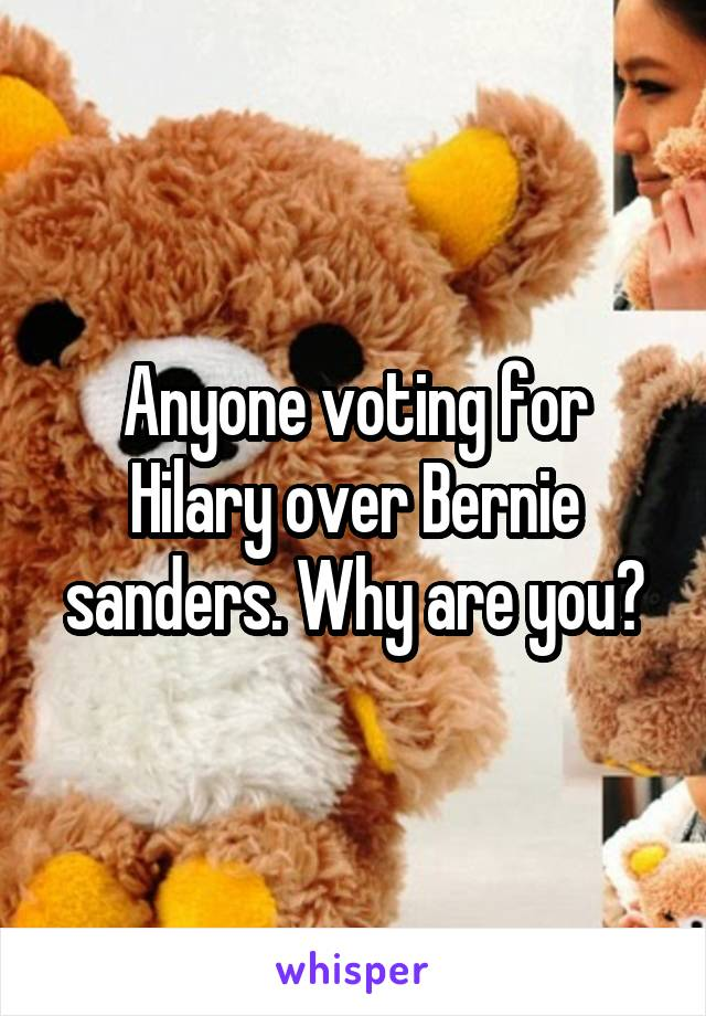 Anyone voting for Hilary over Bernie sanders. Why are you?