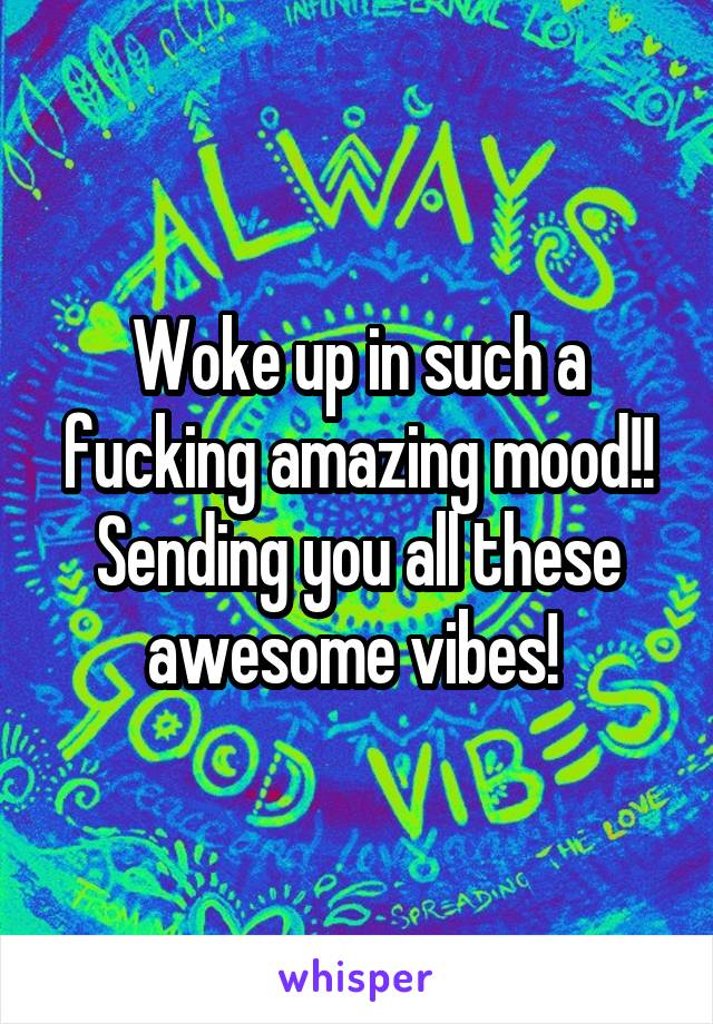 Woke up in such a fucking amazing mood!! Sending you all these awesome vibes!