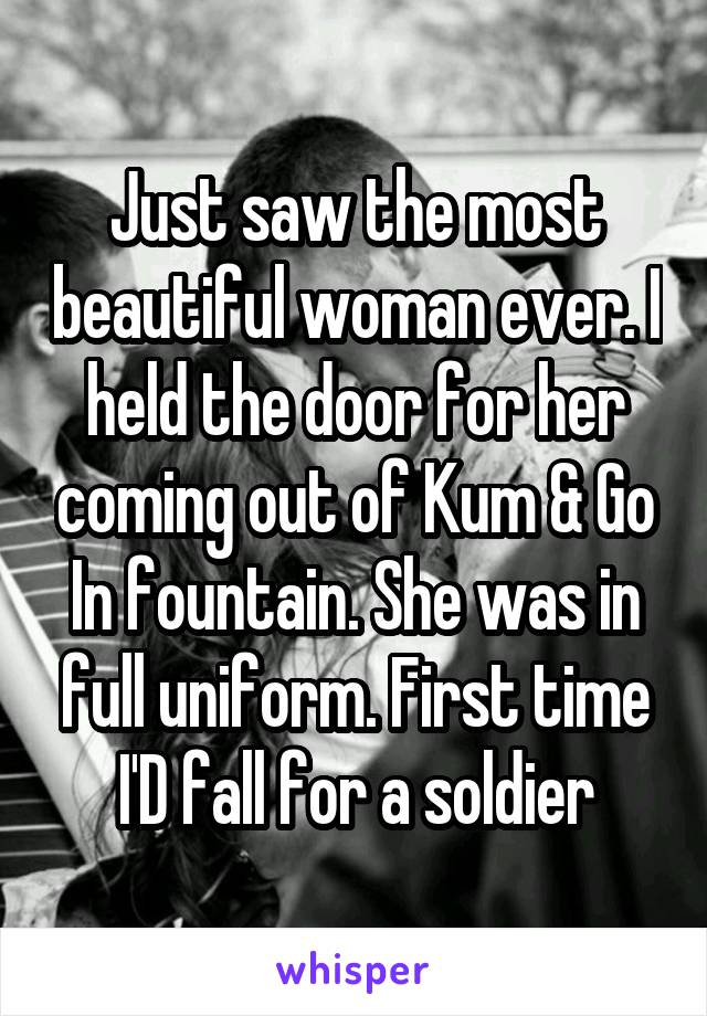 Just saw the most beautiful woman ever. I held the door for her coming out of Kum & Go In fountain. She was in full uniform. First time I'D fall for a soldier