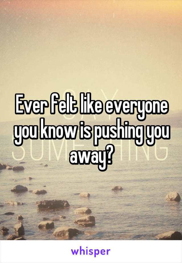 Ever felt like everyone you know is pushing you away?