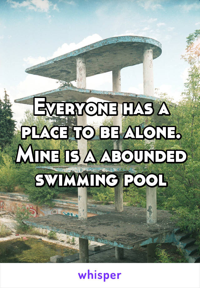 Everyone has a place to be alone. Mine is a abounded swimming pool