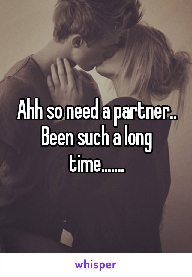 Ahh so need a partner.. Been such a long time.......
