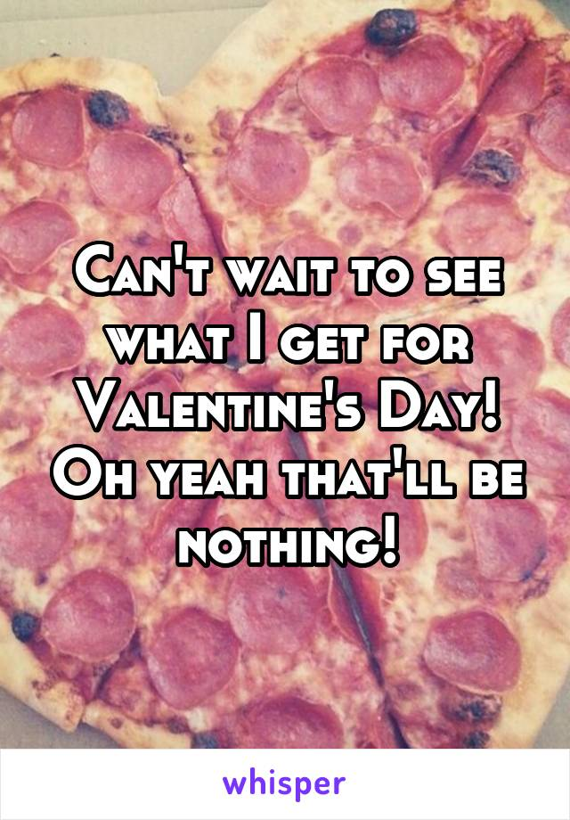 Can't wait to see what I get for Valentine's Day! Oh yeah that'll be nothing!