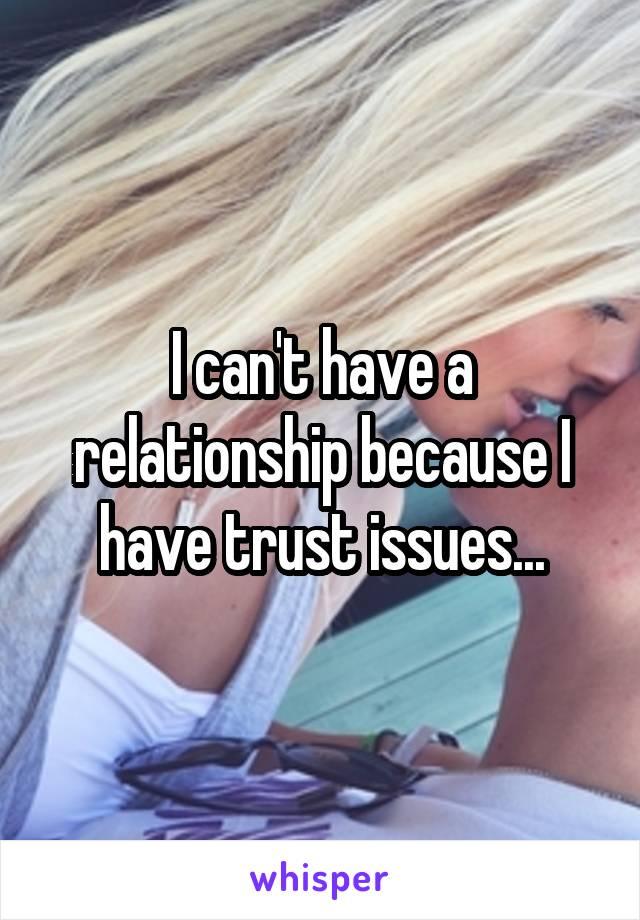 I can't have a relationship because I have trust issues...