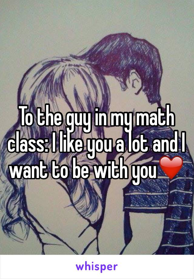 To the guy in my math class: I like you a lot and I want to be with you❤️