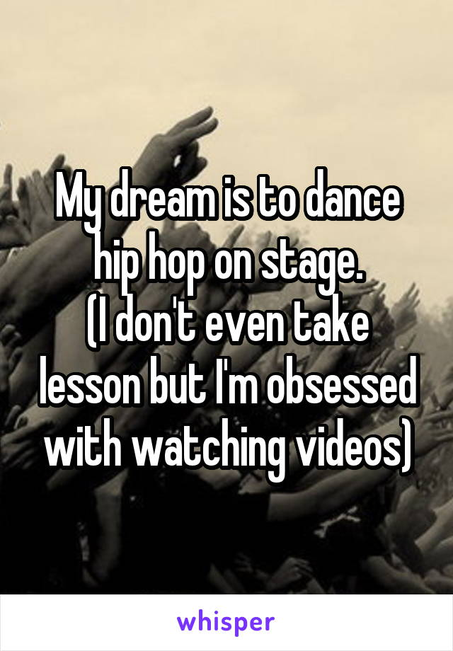 My dream is to dance hip hop on stage. (I don't even take lesson but I'm obsessed with watching videos)