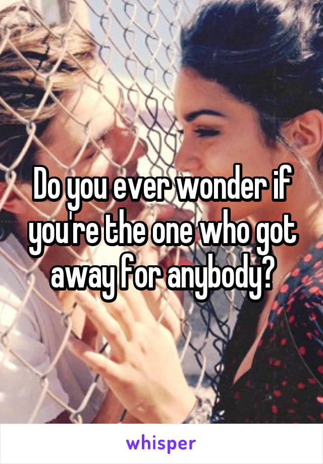 Do you ever wonder if you're the one who got away for anybody?