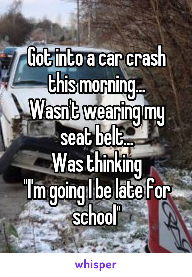 "Got into a car crash this morning... Wasn't wearing my seat belt... Was thinking ""I'm going I be late for school"""