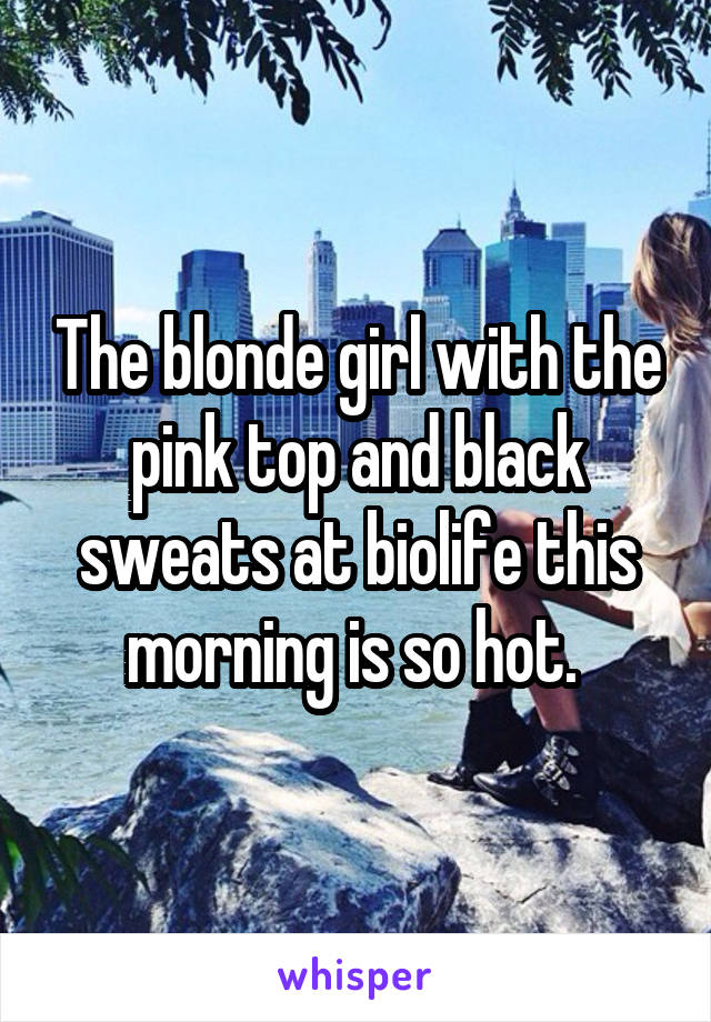 The blonde girl with the pink top and black sweats at biolife this morning is so hot.