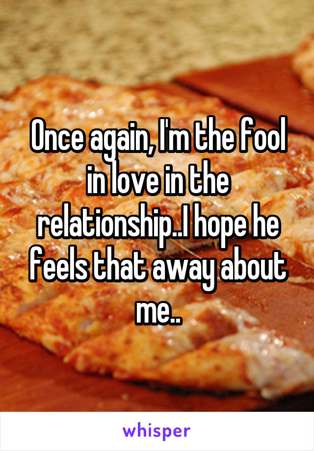 Once again, I'm the fool in love in the relationship..I hope he feels that away about me..