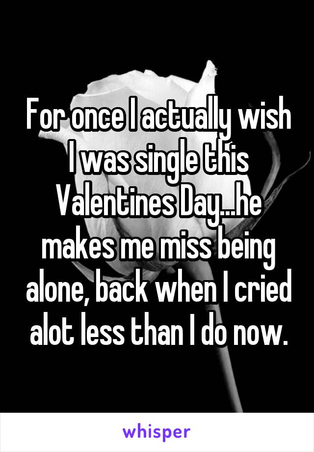 For once I actually wish I was single this Valentines Day...he makes me miss being alone, back when I cried alot less than I do now.