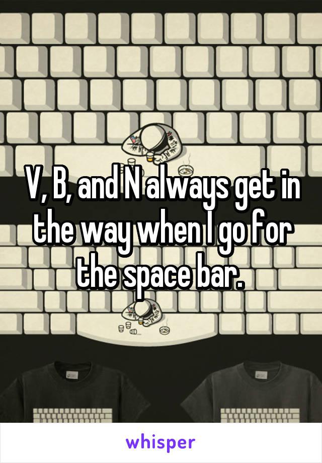 V, B, and N always get in the way when I go for the space bar.