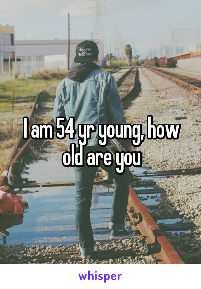 I am 54 yr young, how old are you