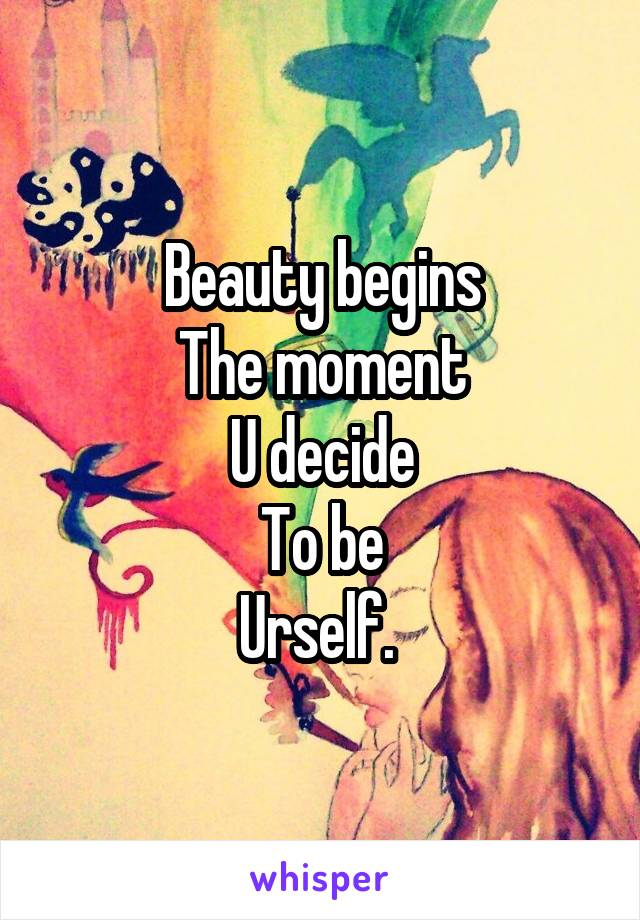Beauty begins The moment U decide To be Urself.