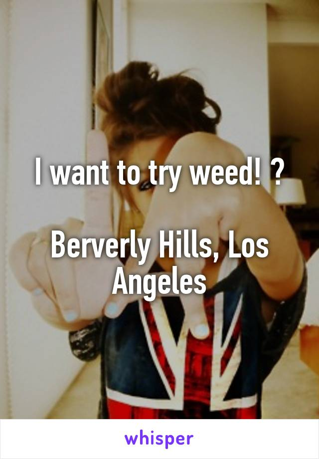 I want to try weed! 😋  Berverly Hills, Los Angeles