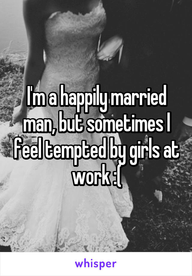 I'm a happily married man, but sometimes I feel tempted by girls at work :(