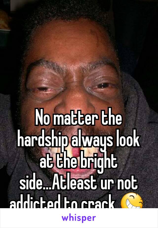 No matter the hardship always look at the bright side...Atleast ur not addicted to crack 😆