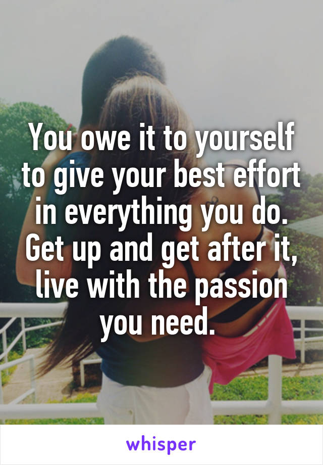 You owe it to yourself to give your best effort in everything you do. Get up and get after it, live with the passion you need.